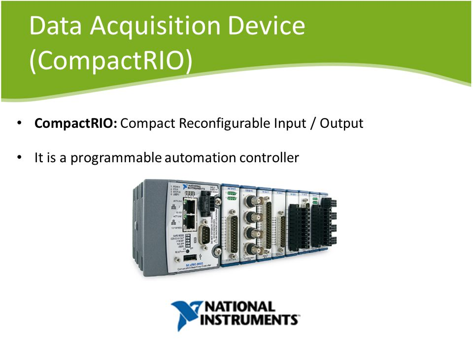 Data Acquisition Device (CompactRIO) CompactRIO: Compact Reconfigurable Input / Output It is a programmable automation controller