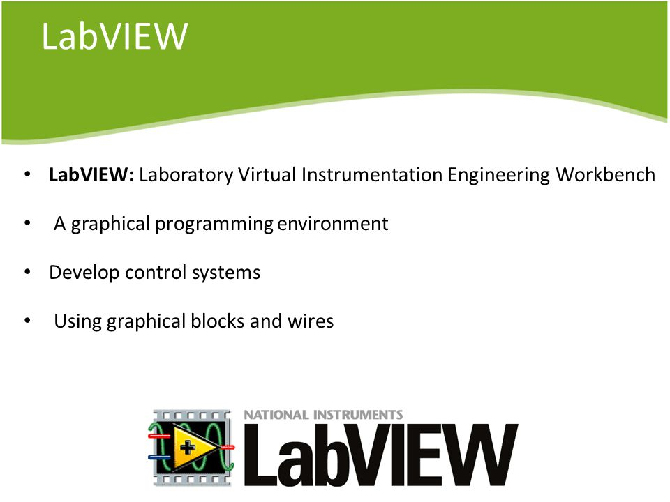 LabVIEW LabVIEW: Laboratory Virtual Instrumentation Engineering Workbench A graphical programming environment Develop control systems Using graphical blocks and wires