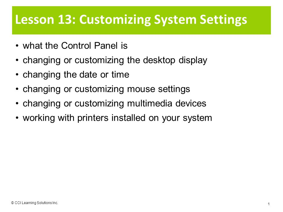 Lesson 13: Customizing System Settings what the Control Panel is changing or customizing the desktop display changing the date or time changing or customizing mouse settings changing or customizing multimedia devices working with printers installed on your system © CCI Learning Solutions Inc.