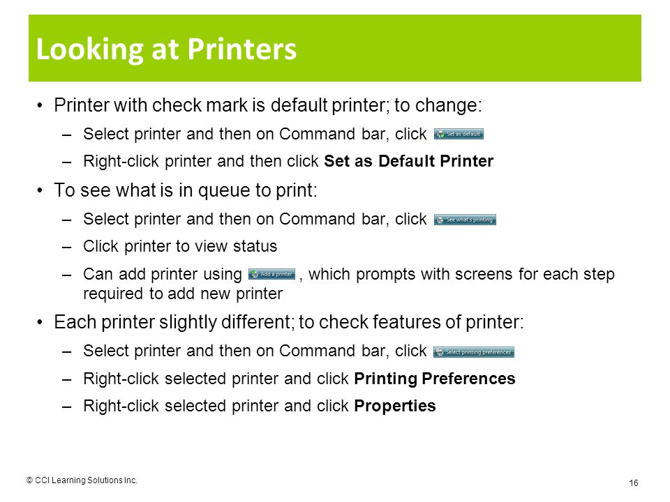 Looking at Printers Printer with check mark is default printer; to change: –Select printer and then on Command bar, click –Right-click printer and then click Set as Default Printer To see what is in queue to print: –Select printer and then on Command bar, click –Click printer to view status –Can add printer using, which prompts with screens for each step required to add new printer Each printer slightly different; to check features of printer: –Select printer and then on Command bar, click –Right-click selected printer and click Printing Preferences –Right-click selected printer and click Properties © CCI Learning Solutions Inc.