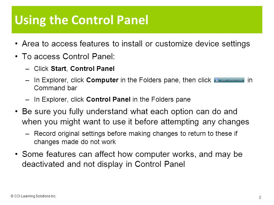 Using the Control Panel Area to access features to install or customize device settings To access Control Panel: –Click Start, Control Panel –In Explorer, click Computer in the Folders pane, then click in Command bar –In Explorer, click Control Panel in the Folders pane Be sure you fully understand what each option can do and when you might want to use it before attempting any changes –Record original settings before making changes to return to these if changes made do not work Some features can affect how computer works, and may be deactivated and not display in Control Panel © CCI Learning Solutions Inc.