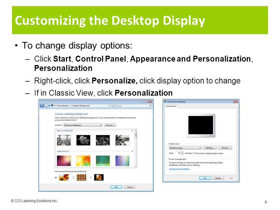 Customizing the Desktop Display To change display options: –Click Start, Control Panel, Appearance and Personalization, Personalization –Right-click, click Personalize, click display option to change –If in Classic View, click Personalization © CCI Learning Solutions Inc.