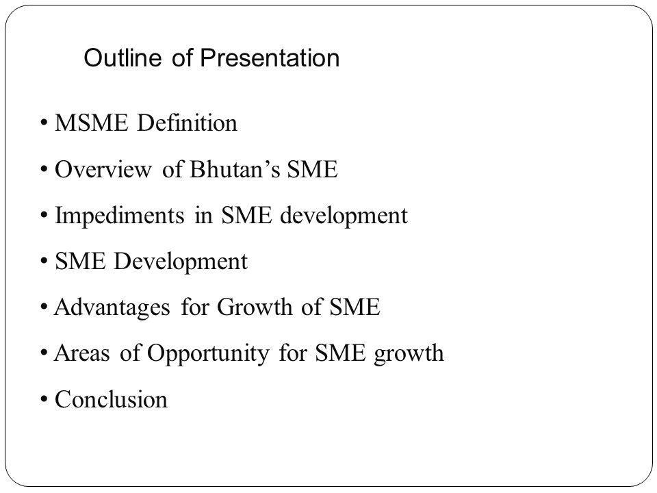 Outline of Presentation MSME Definition Overview of Bhutans SME Impediments in SME development SME Development Advantages for Growth of SME Areas of Opportunity for SME growth Conclusion