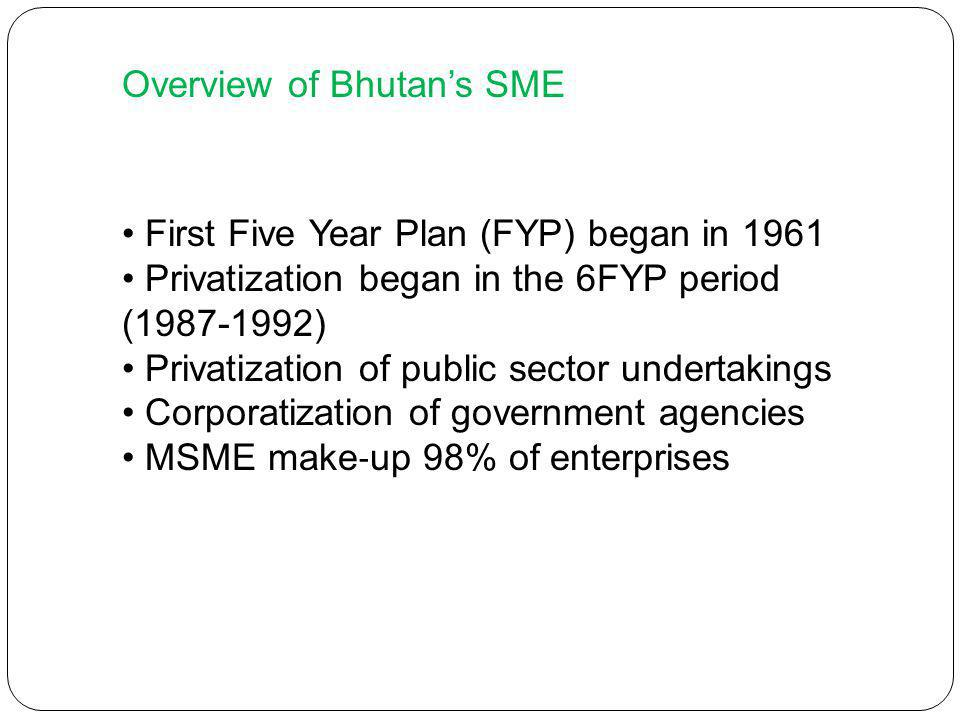 Overview of Bhutans SME First Five Year Plan (FYP) began in 1961 Privatization began in the 6FYP period ( ) Privatization of public sector undertakings Corporatization of government agencies MSME make up 98% of enterprises