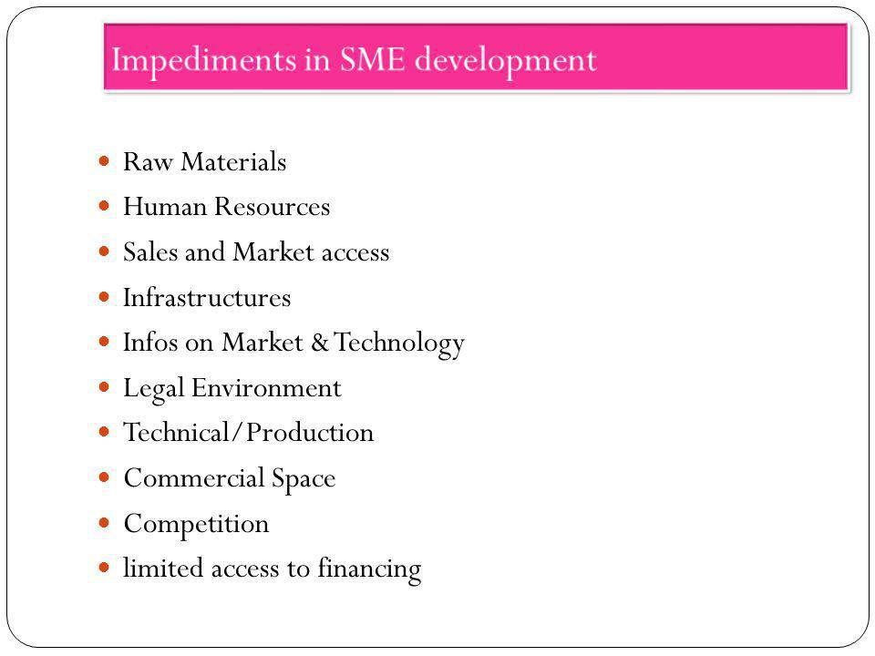 Impediments in SME development Raw Materials Human Resources Sales and Market access Infrastructures Infos on Market & Technology Legal Environment Te