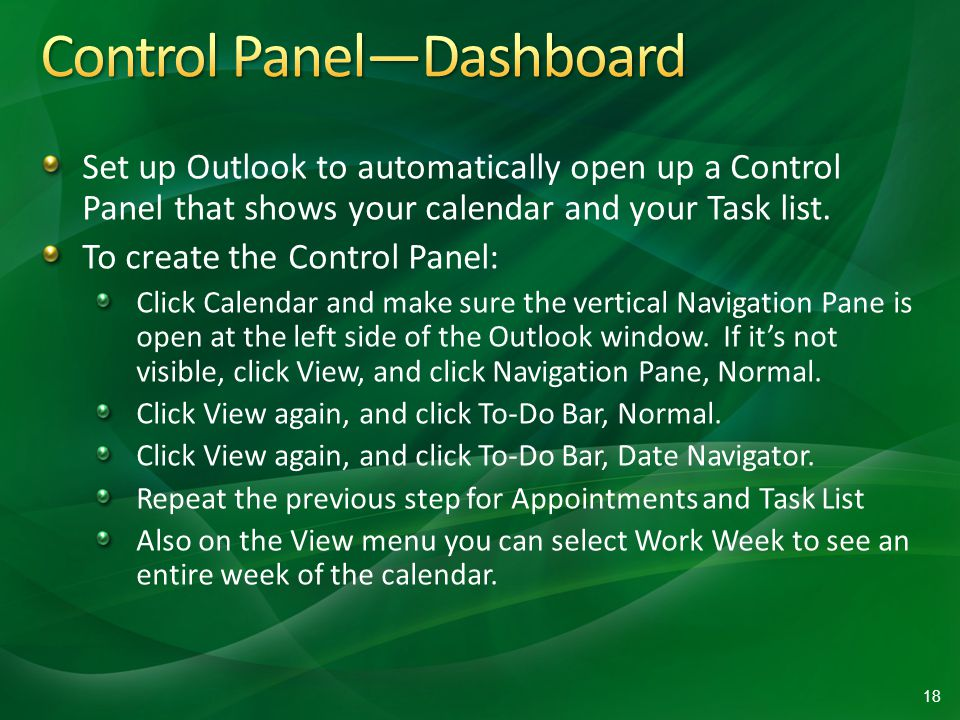 Set up Outlook to automatically open up a Control Panel that shows your calendar and your Task list.