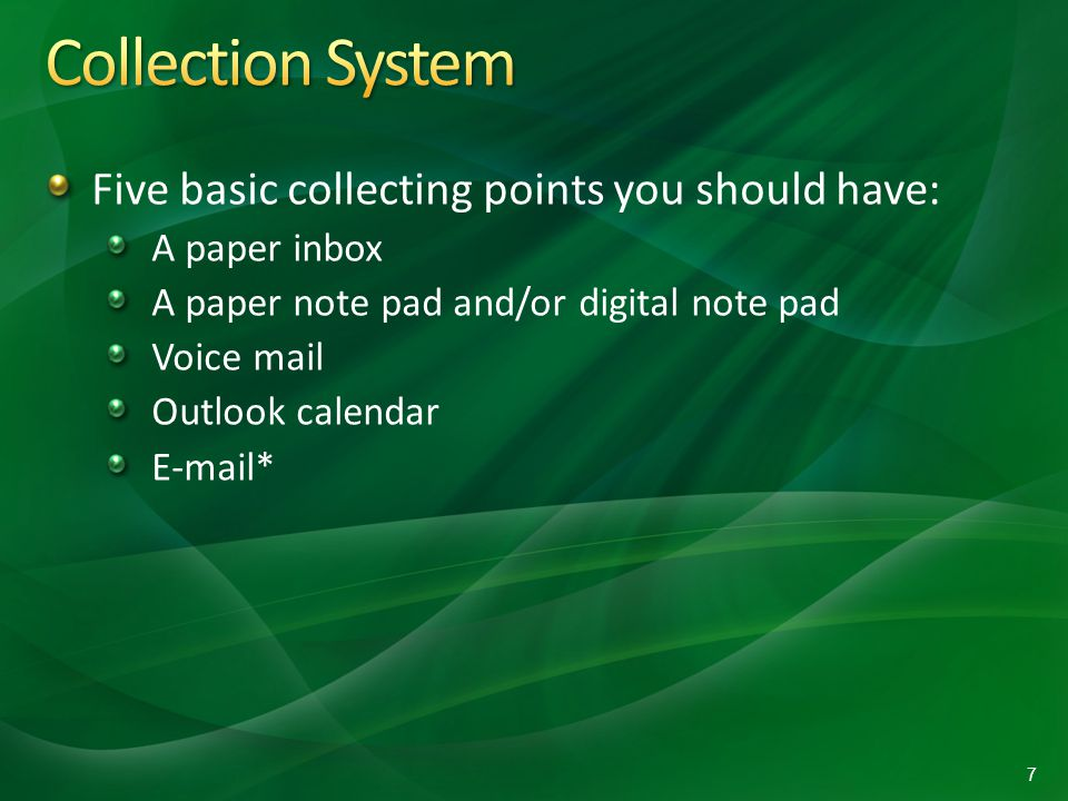 Five basic collecting points you should have: A paper inbox A paper note pad and/or digital note pad Voice mail Outlook calendar E-mail* 7