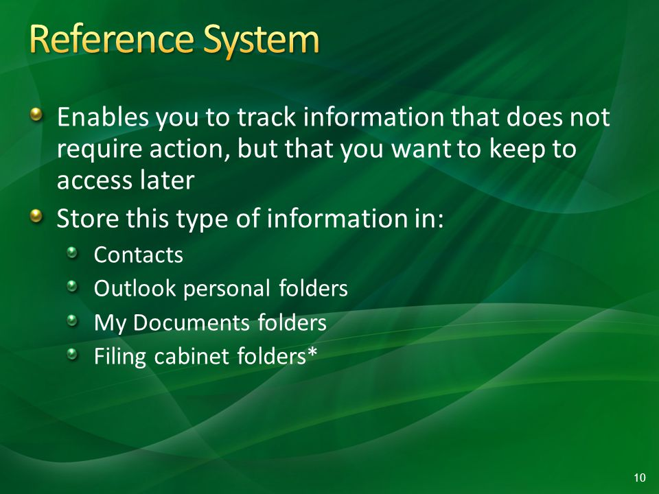 Enables you to track information that does not require action, but that you want to keep to access later Store this type of information in: Contacts Outlook personal folders My Documents folders Filing cabinet folders* 10