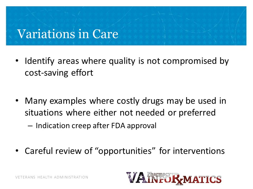 VETERANS HEALTH ADMINISTRATION Variations in Care Identify areas where quality is not compromised by cost-saving effort Many examples where costly dru