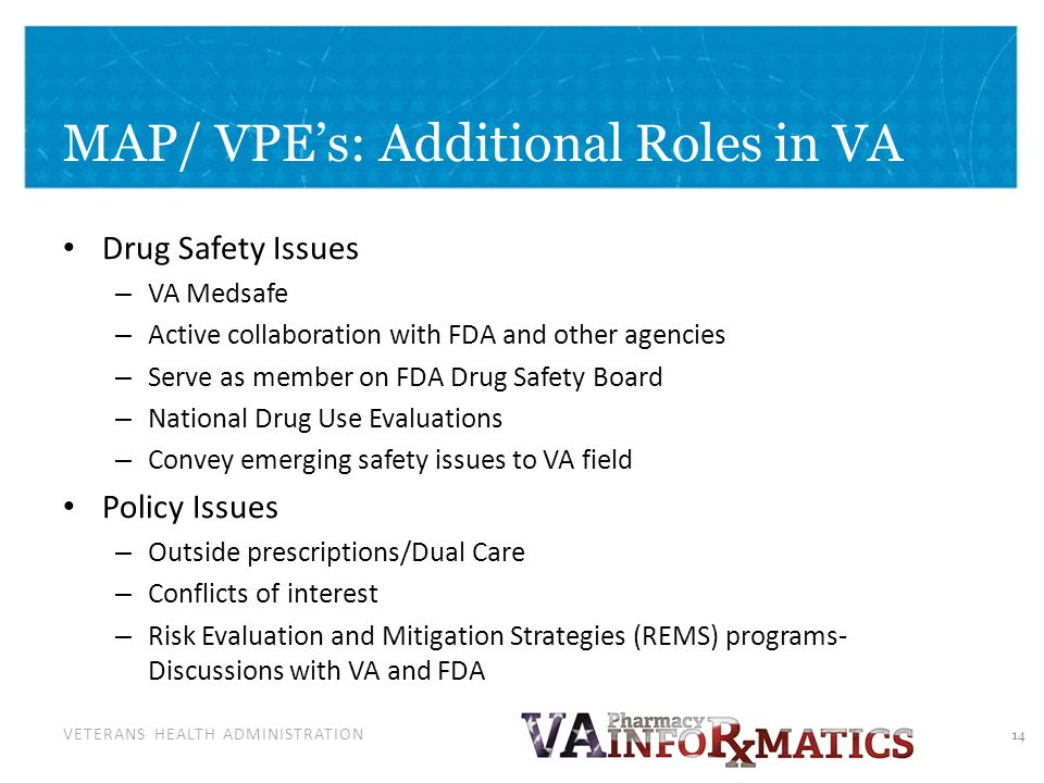 VETERANS HEALTH ADMINISTRATION Drug Safety Issues – VA Medsafe – Active collaboration with FDA and other agencies – Serve as member on FDA Drug Safety