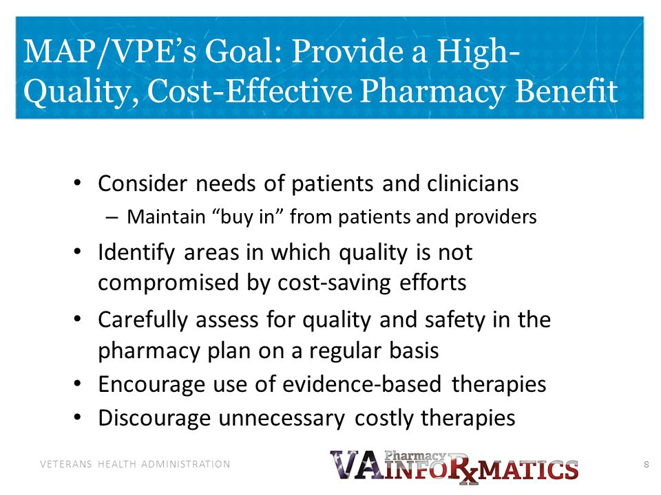 VETERANS HEALTH ADMINISTRATION MAP/VPEs Goal: Provide a High- Quality, Cost-Effective Pharmacy Benefit Consider needs of patients and clinicians – Mai