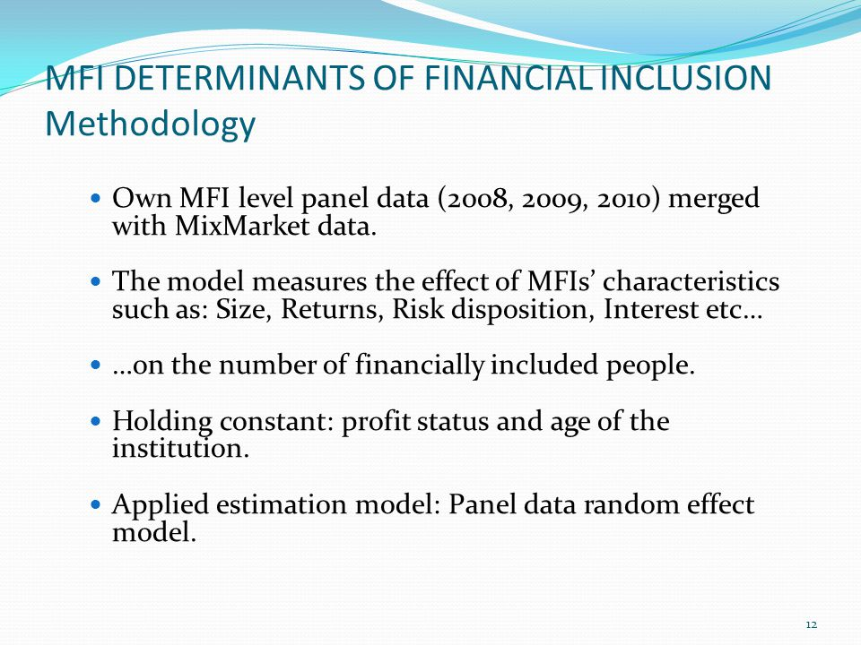 MFI DETERMINANTS OF FINANCIAL INCLUSION Methodology 12 Own MFI level panel data (2008, 2009, 2010) merged with MixMarket data.