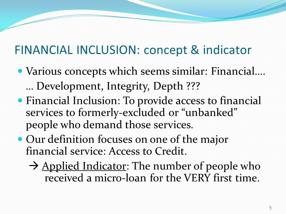 FINANCIAL INCLUSION: concept & indicator Various concepts which seems similar: Financial…. … Development, Integrity, Depth ??? Financial Inclusion: To