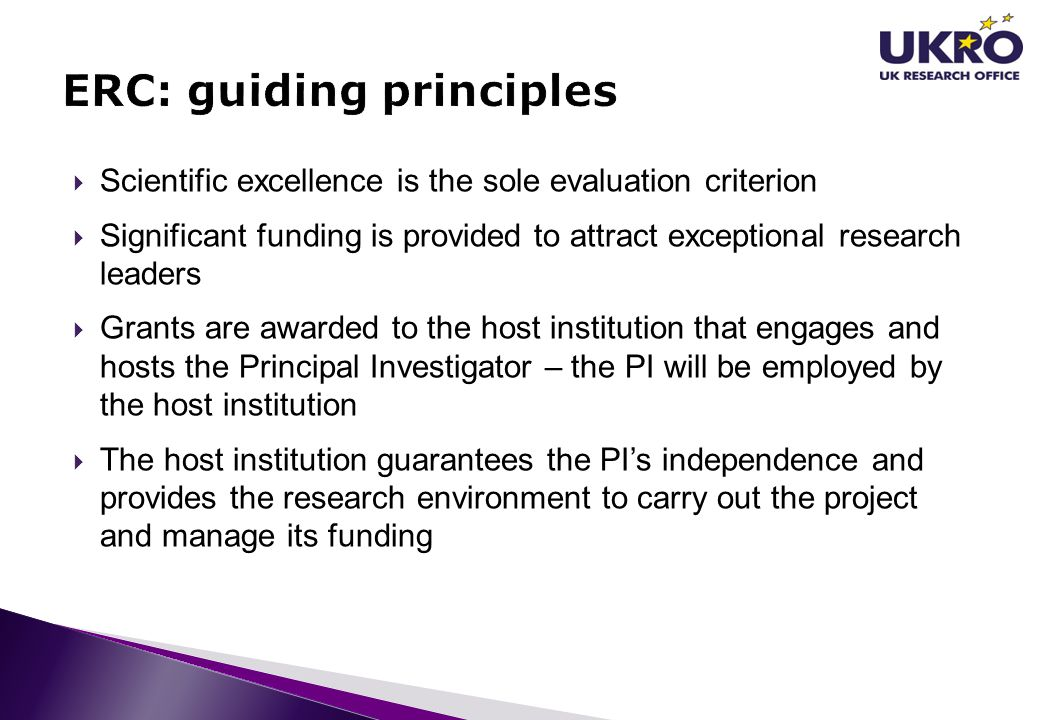 Scientific excellence is the sole evaluation criterion Significant funding is provided to attract exceptional research leaders Grants are awarded to the host institution that engages and hosts the Principal Investigator – the PI will be employed by the host institution The host institution guarantees the PIs independence and provides the research environment to carry out the project and manage its funding