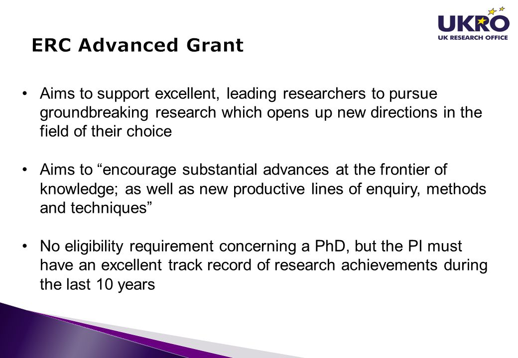 Aims to support excellent, leading researchers to pursue groundbreaking research which opens up new directions in the field of their choice Aims to encourage substantial advances at the frontier of knowledge; as well as new productive lines of enquiry, methods and techniques No eligibility requirement concerning a PhD, but the PI must have an excellent track record of research achievements during the last 10 years
