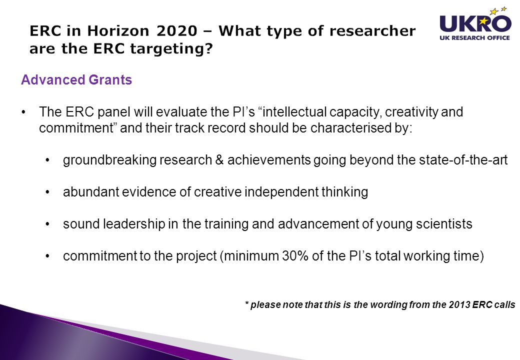 Advanced Grants The ERC panel will evaluate the PIs intellectual capacity, creativity and commitment and their track record should be characterised by: groundbreaking research & achievements going beyond the state-of-the-art abundant evidence of creative independent thinking sound leadership in the training and advancement of young scientists commitment to the project (minimum 30% of the PIs total working time) * please note that this is the wording from the 2013 ERC calls