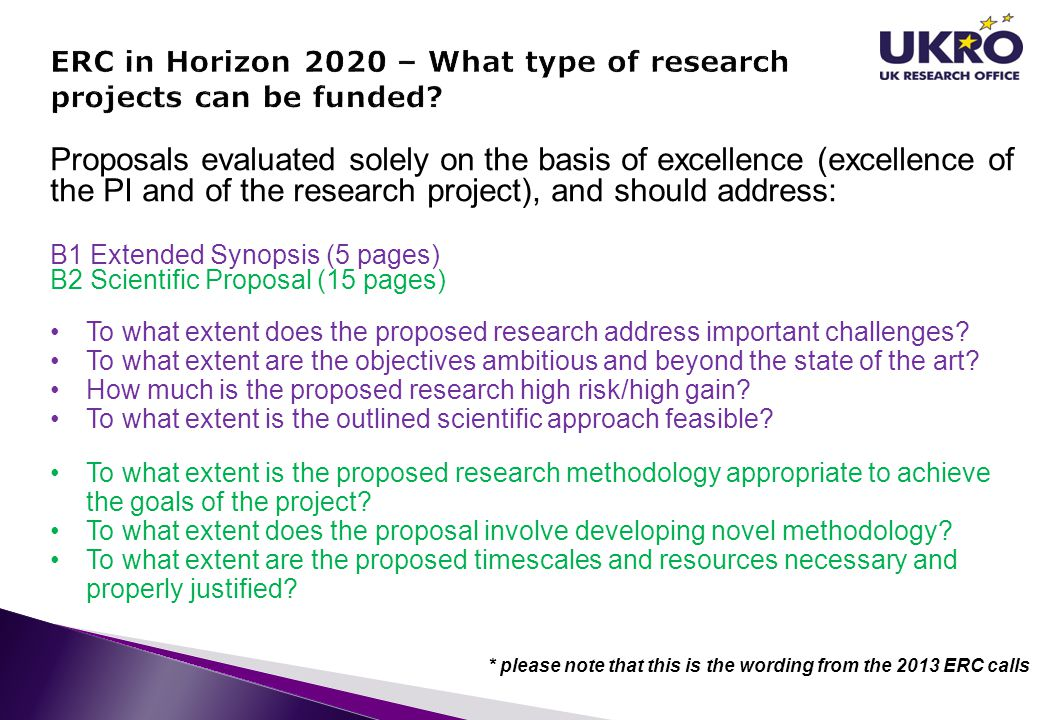 Proposals evaluated solely on the basis of excellence (excellence of the PI and of the research project), and should address: B1 Extended Synopsis (5 pages) B2 Scientific Proposal (15 pages) To what extent does the proposed research address important challenges.