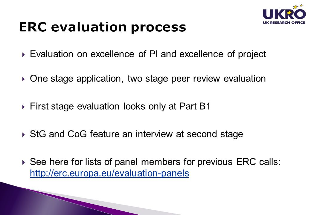 Evaluation on excellence of PI and excellence of project One stage application, two stage peer review evaluation First stage evaluation looks only at Part B1 StG and CoG feature an interview at second stage See here for lists of panel members for previous ERC calls: http://erc.europa.eu/evaluation-panels http://erc.europa.eu/evaluation-panels