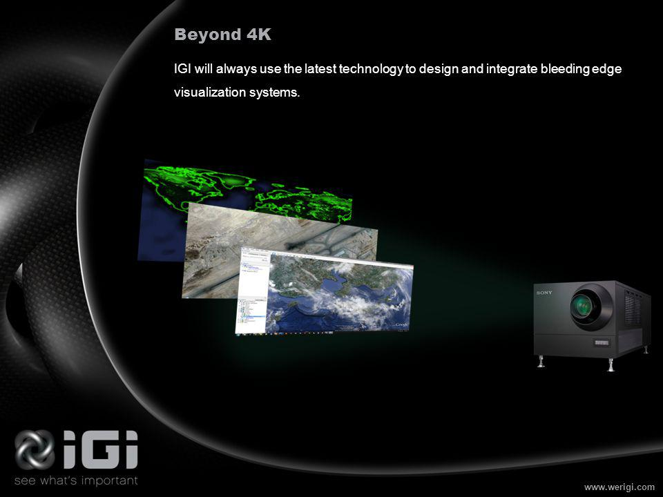 www.werigi.com Beyond 4K IGI will always use the latest technology to design and integrate bleeding edge visualization systems.