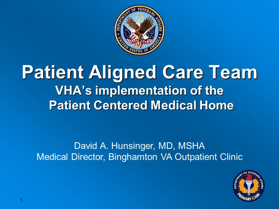 Patient Aligned Care Team VHAs implementation of the Patient Centered Medical Home David A.