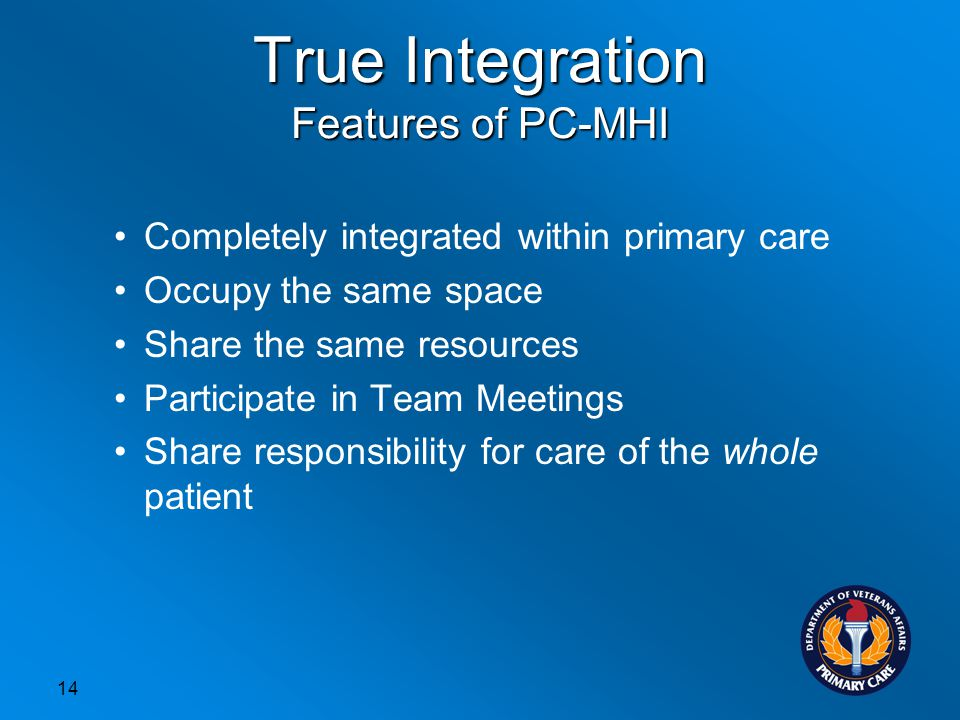 Completely integrated within primary care Occupy the same space Share the same resources Participate in Team Meetings Share responsibility for care of the whole patient True Integration Features of PC-MHI 14