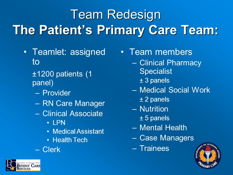 Team Redesign The Patients Primary Care Team: Teamlet: assigned to ±1200 patients (1 panel) –Provider –RN Care Manager –Clinical Associate LPN Medical Assistant Health Tech –Clerk Team members –Clinical Pharmacy Specialist ± 3 panels –Medical Social Work ± 2 panels –Nutrition ± 5 panels –Mental Health –Case Managers –Trainees 16