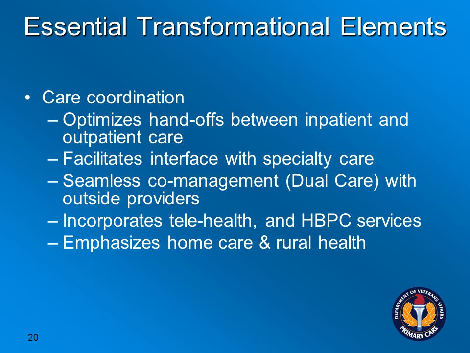 20 Care coordination –Optimizes hand-offs between inpatient and outpatient care –Facilitates interface with specialty care –Seamless co-management (Dual Care) with outside providers –Incorporates tele-health, and HBPC services –Emphasizes home care & rural health Essential Transformational Elements