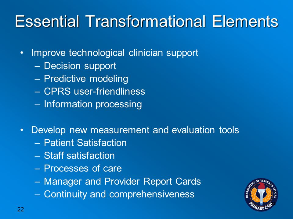 22 Improve technological clinician support –Decision support –Predictive modeling –CPRS user-friendliness –Information processing Develop new measurement and evaluation tools –Patient Satisfaction –Staff satisfaction –Processes of care –Manager and Provider Report Cards –Continuity and comprehensiveness 22 Essential Transformational Elements