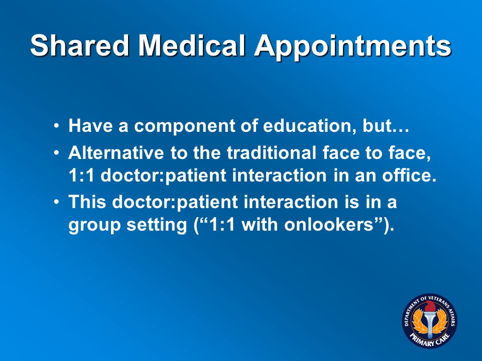 Shared Medical Appointments Have a component of education, but… Alternative to the traditional face to face, 1:1 doctor:patient interaction in an office.