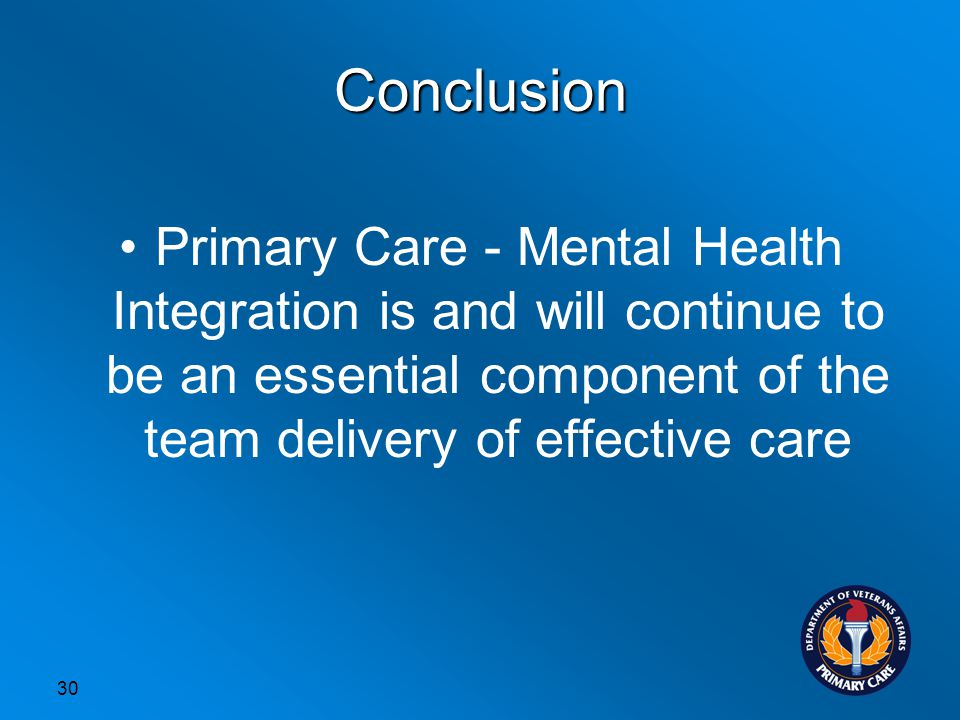 Conclusion Primary Care - Mental Health Integration is and will continue to be an essential component of the team delivery of effective care 30