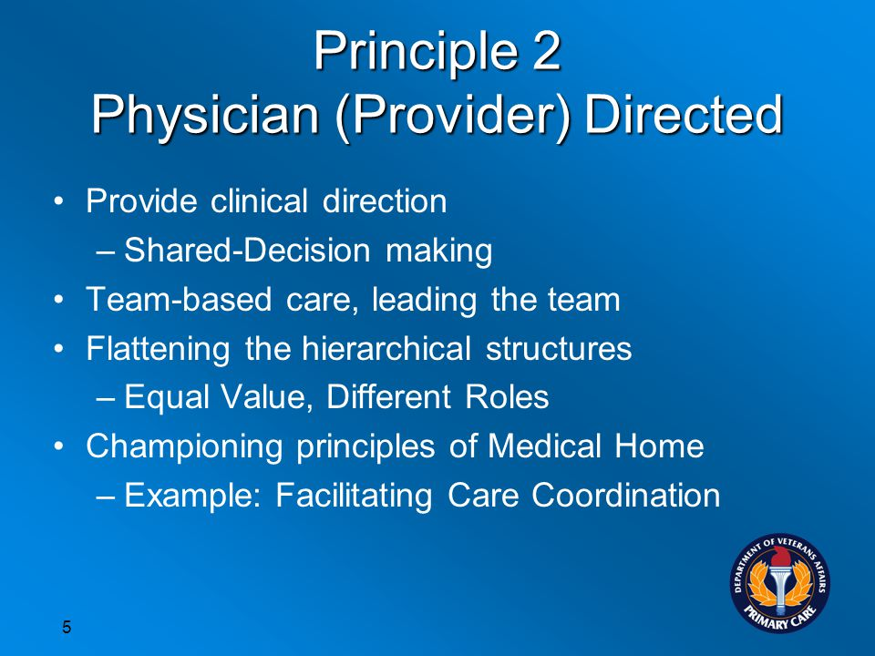 Principle 2 Physician (Provider) Directed Provide clinical direction –Shared-Decision making Team-based care, leading the team Flattening the hierarchical structures –Equal Value, Different Roles Championing principles of Medical Home –Example: Facilitating Care Coordination 5