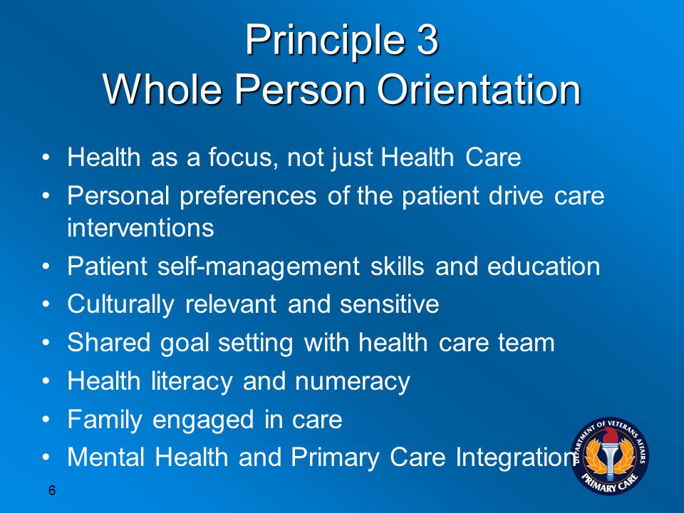 Principle 3 Whole Person Orientation Health as a focus, not just Health Care Personal preferences of the patient drive care interventions Patient self-management skills and education Culturally relevant and sensitive Shared goal setting with health care team Health literacy and numeracy Family engaged in care Mental Health and Primary Care Integration 6