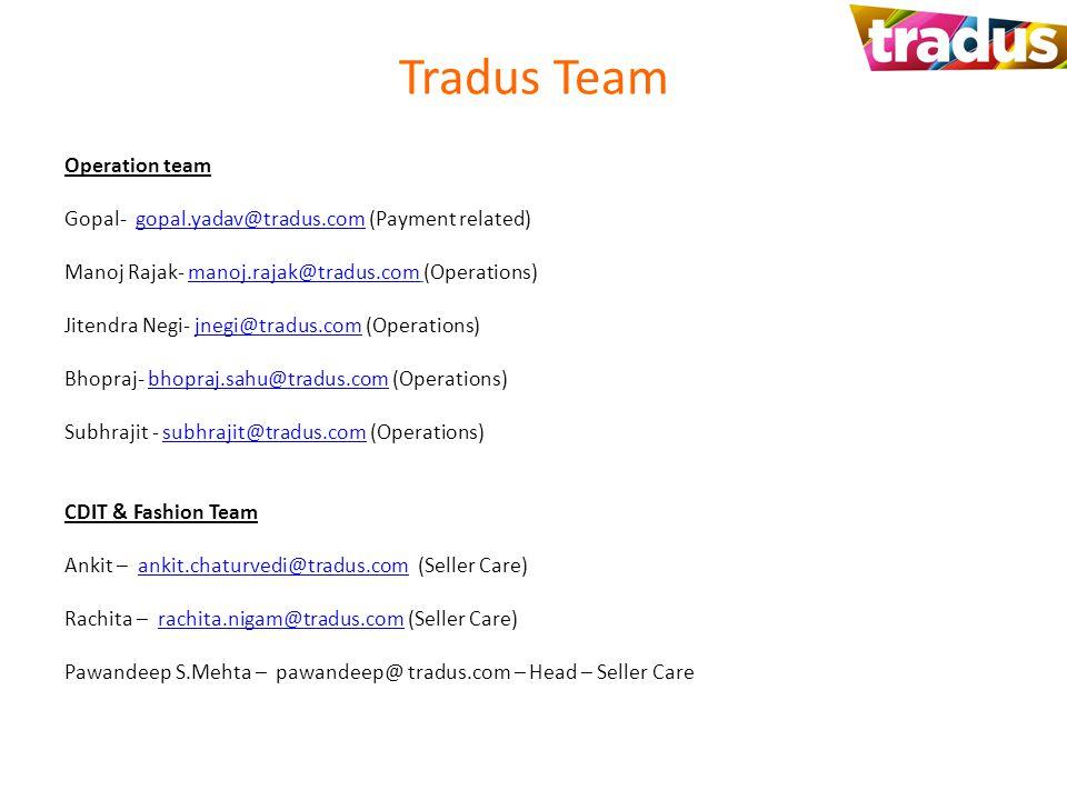 Tradus Team Operation team Gopal- gopal.yadav@tradus.com (Payment related)gopal.yadav@tradus.com Manoj Rajak- manoj.rajak@tradus.com (Operations)manoj.rajak@tradus.com Jitendra Negi- jnegi@tradus.com (Operations)jnegi@tradus.com Bhopraj- bhopraj.sahu@tradus.com (Operations)bhopraj.sahu@tradus.com Subhrajit - subhrajit@tradus.com (Operations)subhrajit@tradus.com CDIT & Fashion Team Ankit – ankit.chaturvedi@tradus.com (Seller Care)ankit.chaturvedi@tradus.com Rachita – rachita.nigam@tradus.com (Seller Care)rachita.nigam@tradus.com Pawandeep S.Mehta – pawandeep@ tradus.com – Head – Seller Care