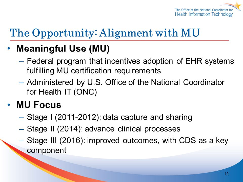 The Opportunity: Alignment with MU Meaningful Use (MU) –Federal program that incentives adoption of EHR systems fulfilling MU certification requiremen