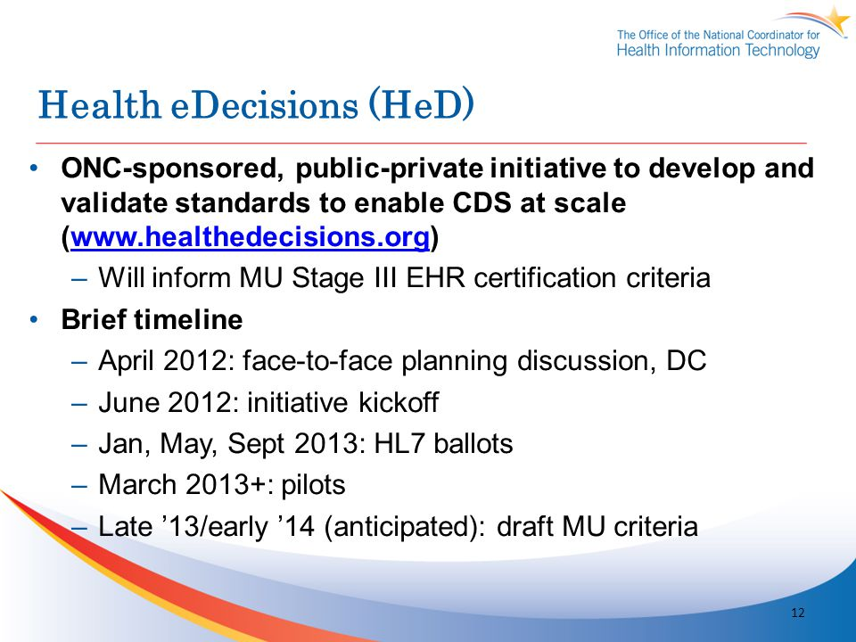 Health eDecisions (HeD) ONC-sponsored, public-private initiative to develop and validate standards to enable CDS at scale (www.healthedecisions.org)ww