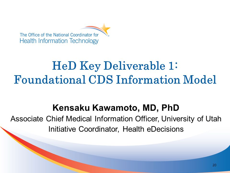 Kensaku Kawamoto, MD, PhD Associate Chief Medical Information Officer, University of Utah Initiative Coordinator, Health eDecisions HeD Key Deliverabl