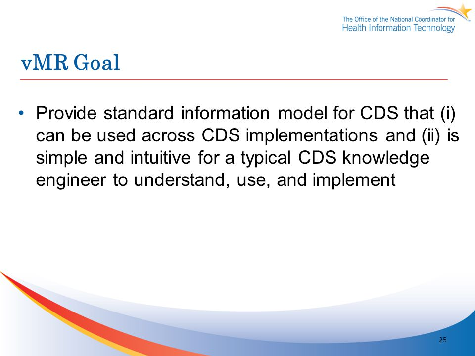 vMR Goal Provide standard information model for CDS that (i) can be used across CDS implementations and (ii) is simple and intuitive for a typical CDS