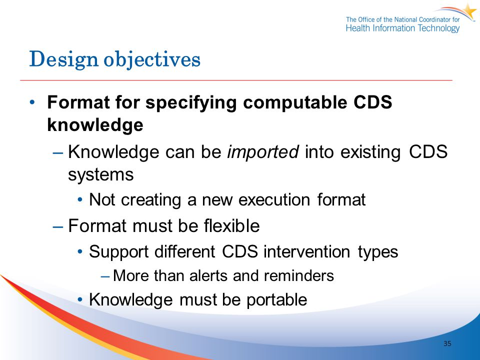 Design objectives Format for specifying computable CDS knowledge –Knowledge can be imported into existing CDS systems Not creating a new execution for