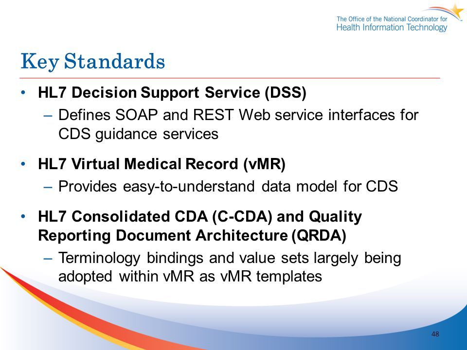 Key Standards HL7 Decision Support Service (DSS) –Defines SOAP and REST Web service interfaces for CDS guidance services HL7 Virtual Medical Record (v