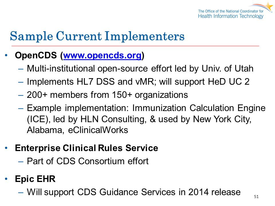 Sample Current Implementers OpenCDS (www.opencds.org)www.opencds.org –Multi-institutional open-source effort led by Univ. of Utah –Implements HL7 DSS