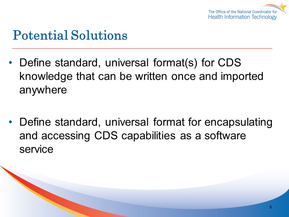 Potential Solutions Define standard, universal format(s) for CDS knowledge that can be written once and imported anywhere Define standard, universal f