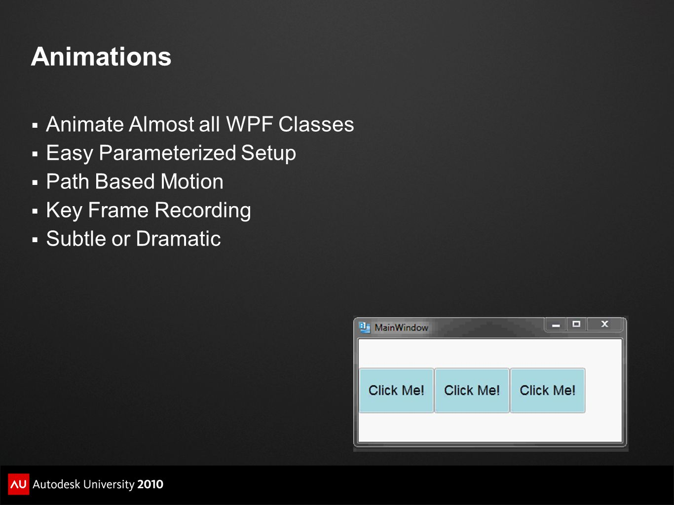 Animations Animate Almost all WPF Classes Easy Parameterized Setup Path Based Motion Key Frame Recording Subtle or Dramatic