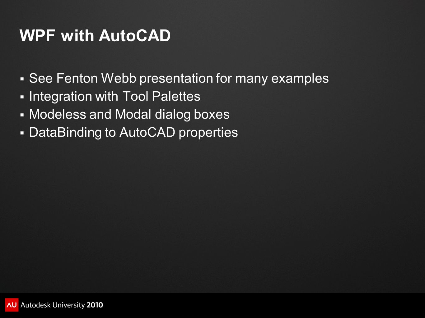 WPF with AutoCAD See Fenton Webb presentation for many examples Integration with Tool Palettes Modeless and Modal dialog boxes DataBinding to AutoCAD properties