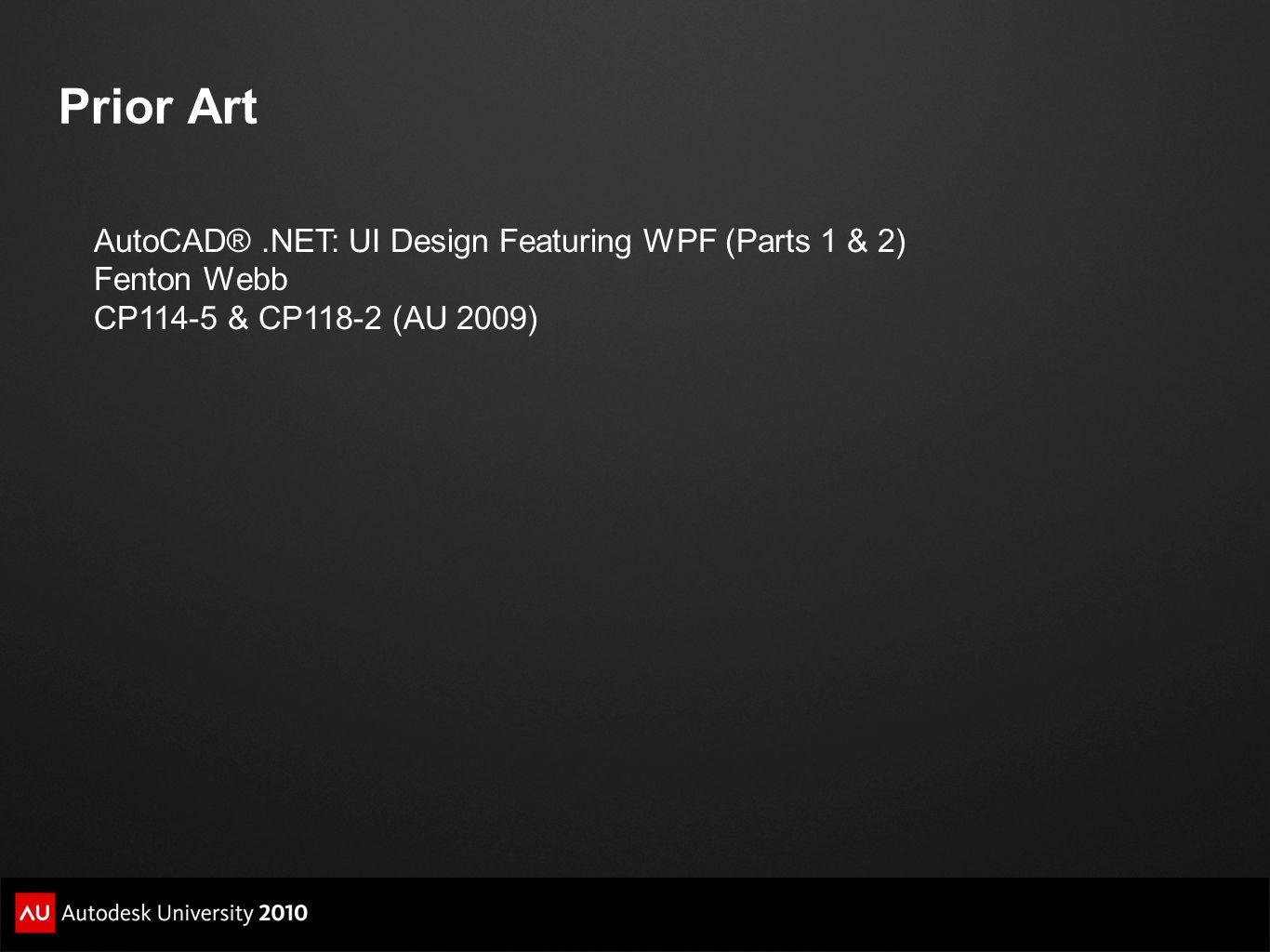 Prior Art AutoCAD®.NET: UI Design Featuring WPF (Parts 1 & 2) Fenton Webb CP114-5 & CP118-2 (AU 2009)