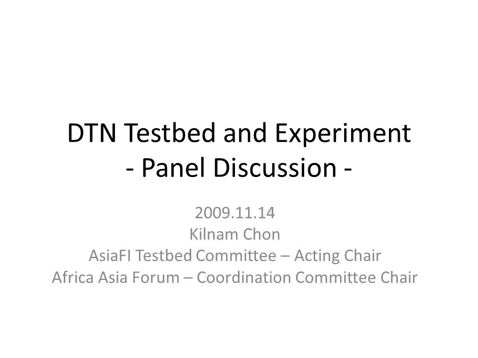 DTN Testbed and Experiment - Panel Discussion - 2009.11.14 Kilnam Chon AsiaFI Testbed Committee – Acting Chair Africa Asia Forum – Coordination Committee Chair