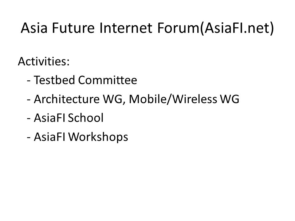 Asia Future Internet Forum(AsiaFI.net) Activities: - Testbed Committee - Architecture WG, Mobile/Wireless WG - AsiaFI School - AsiaFI Workshops