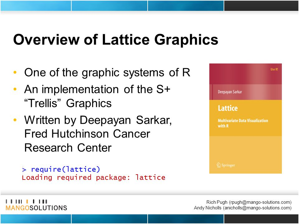 Rich Pugh (rpugh@mango-solutions.com) Andy Nicholls (anicholls@mango-solutions.com) Overview of Lattice Graphics One of the graphic systems of R An im