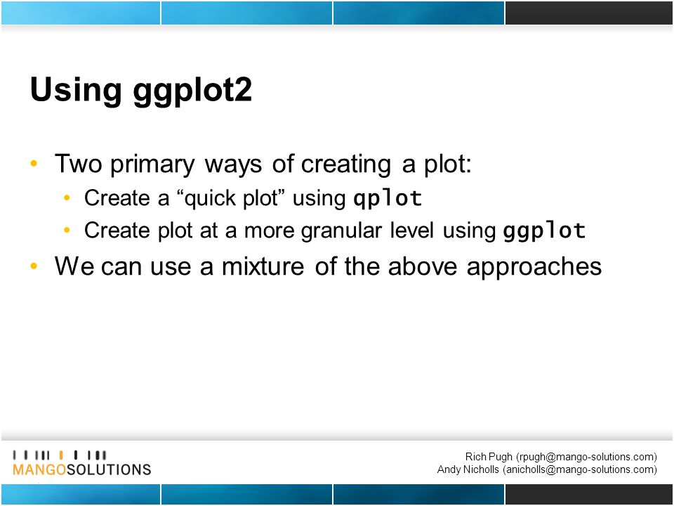 Rich Pugh (rpugh@mango-solutions.com) Andy Nicholls (anicholls@mango-solutions.com) Using ggplot2 Two primary ways of creating a plot: Create a quick plot using qplot Create plot at a more granular level using ggplot We can use a mixture of the above approaches