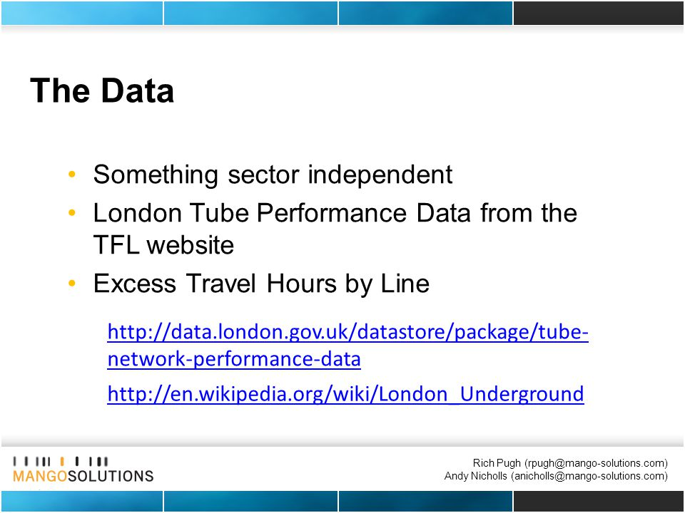 Rich Pugh (rpugh@mango-solutions.com) Andy Nicholls (anicholls@mango-solutions.com) The Data Something sector independent London Tube Performance Data