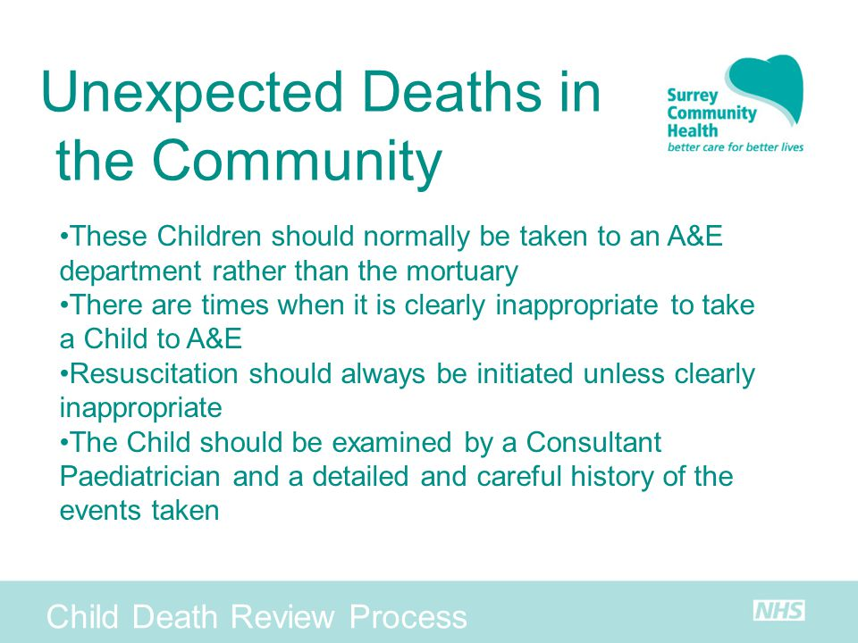 Child Death Review Process Unexpected Deaths in the Community These Children should normally be taken to an A&E department rather than the mortuary Th